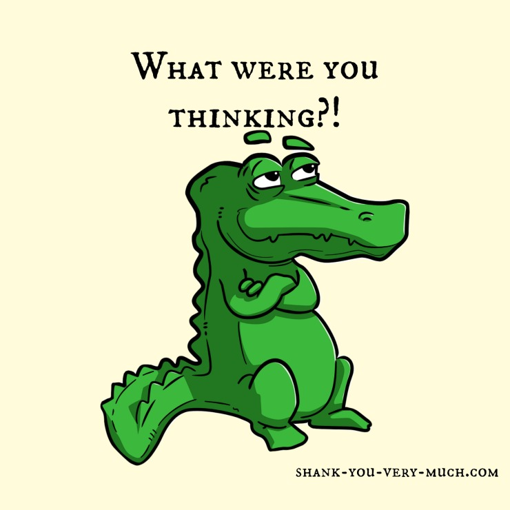 "A cartoon green alligator with his arms crossed over his chest and his eyebrows raised. The sarcastic caption above him reads ""What were you thinking?!"""