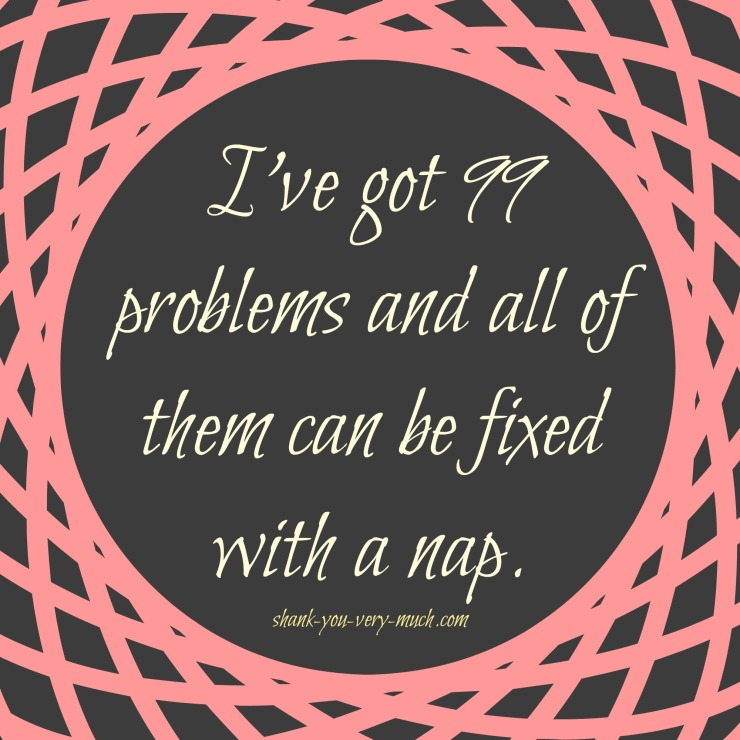 "Text box that reads ""I've got 99 problems and all of them can be fixed with a nap."""
