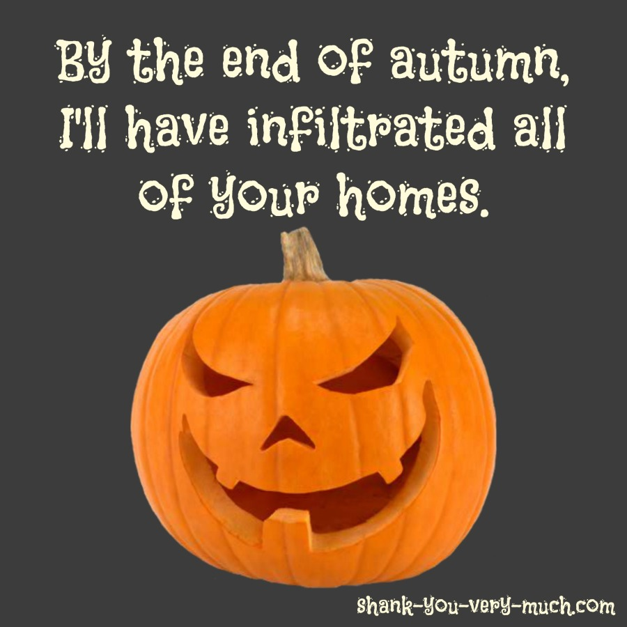 A image of a menacing pumpkin smiling with the quote 'By the end of autumn, I'll have infiltrated all of your homes.'