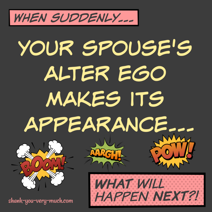A comic graphic showing explosions and blasts from the emergence of your spouse's alter ego.