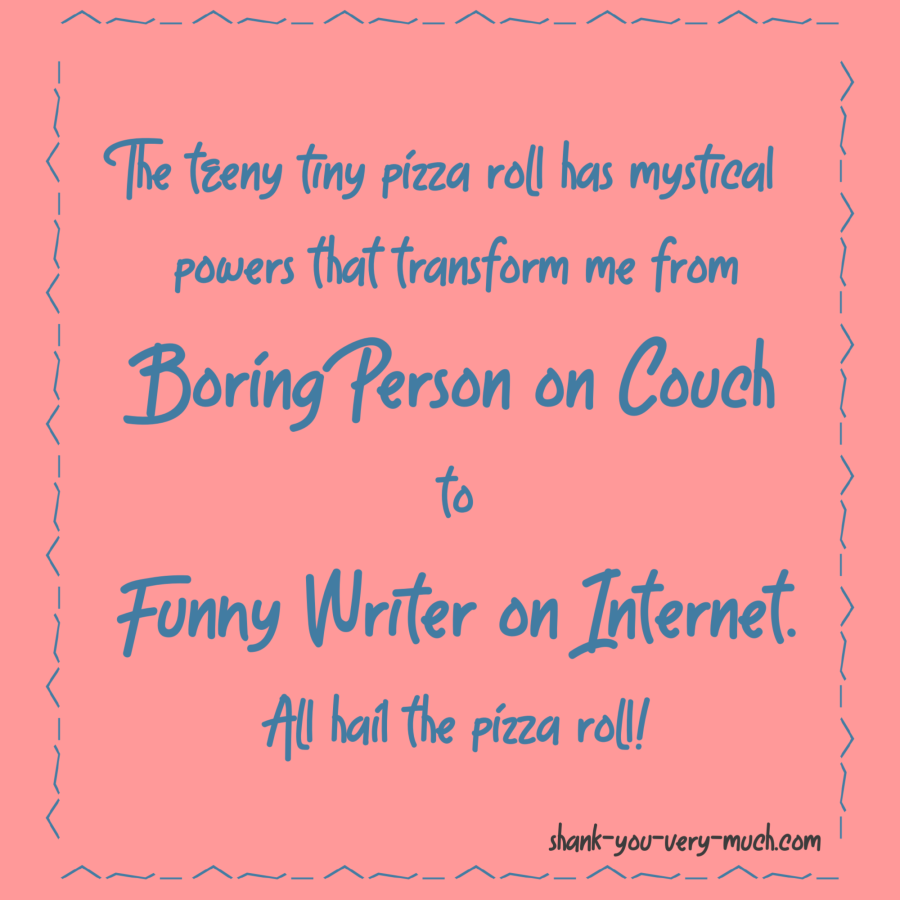The teeny tiny pizza roll has mystical powers that transform me from Boring Person on Couch to Funny Writer on Internet. All hail the pizza roll!