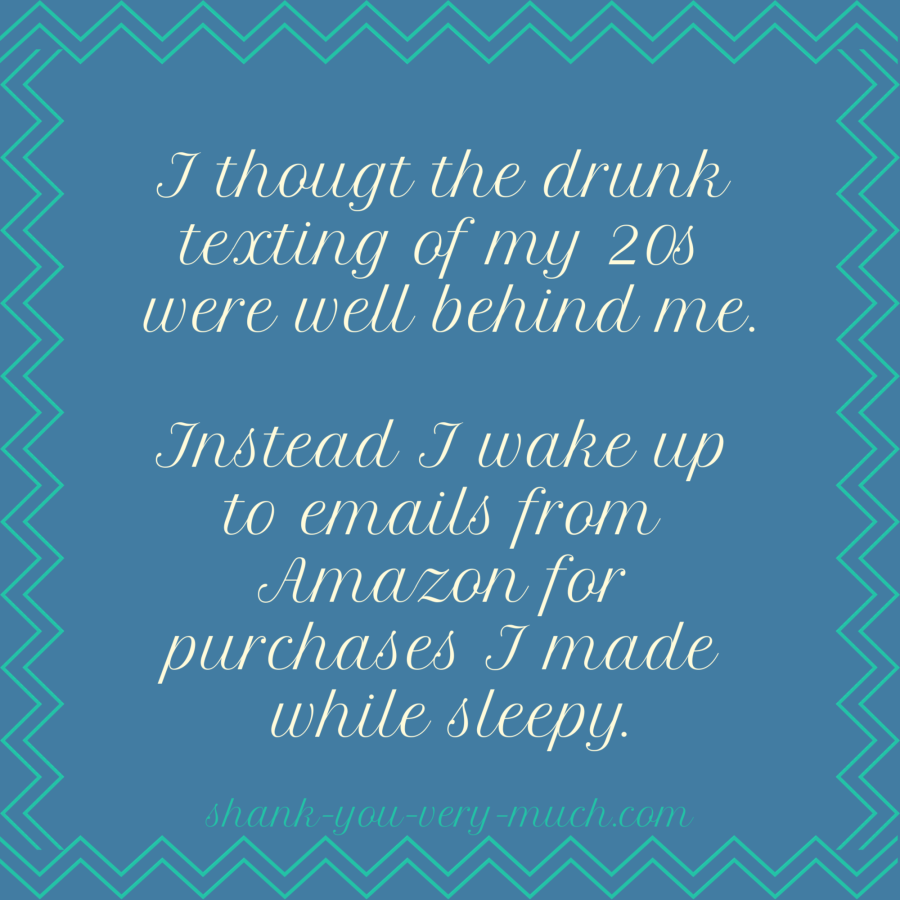 A text graphic that says 'I thougt the drunk texting of my 20s were well behind me. Instead I wake up to emails from Amazon for purchases I made while sleepy.'
