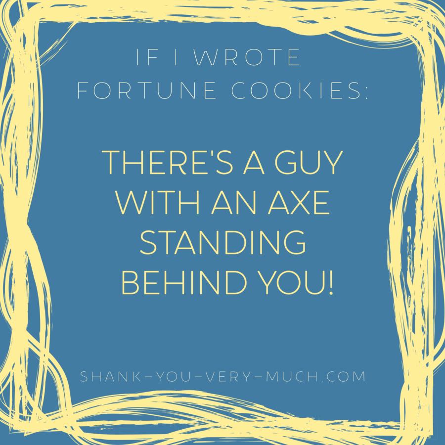 'If i wrote fortune cookies: There's a guy with an axe standing behind you!'