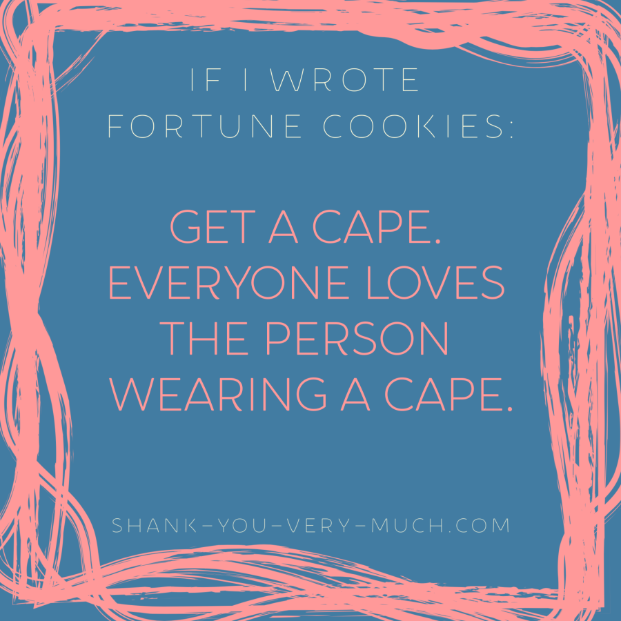 'If i wrote fortune cookies: Get a cape. Everyone loves the person wearing a cape.