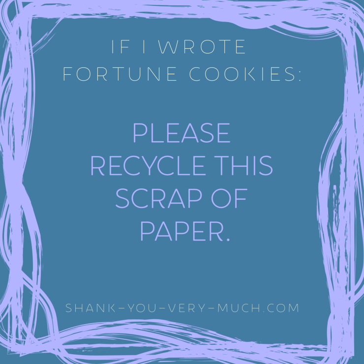 'If i wrote fortune cookies: Please recycle this scrap of paper.'