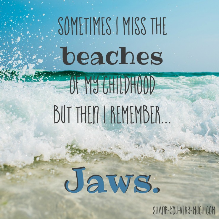 'Sometimes I miss the beaches of my childhood but then I remember... Jaws.'