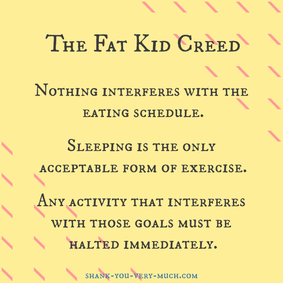 """The Fat Kid Creed Nothing interferes with the eating schedule. Sleeping is the only acceptable form of exercise. Any activity that interferes with those goals must be halted immediately."""