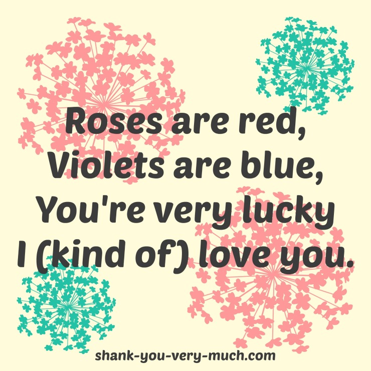 "A floral background with the poem ""roses are red, violets are blue, you're very lucky I (kind of) love you."""
