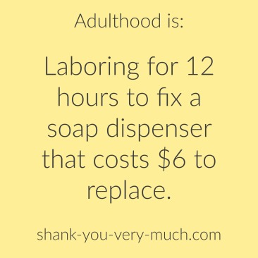 "Text box that reads ""adulthood is laboring for 12 hours to fix a soap dispenser that costs $6 to replace."""
