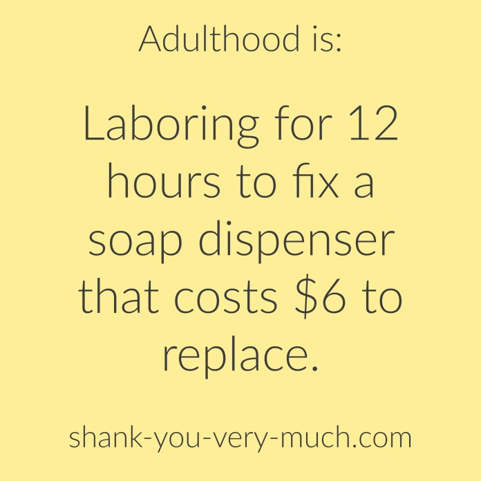 """Text box that reads """"adulthood is laboring for 12 hours to fix a soap dispenser that costs $6 to replace."""""""