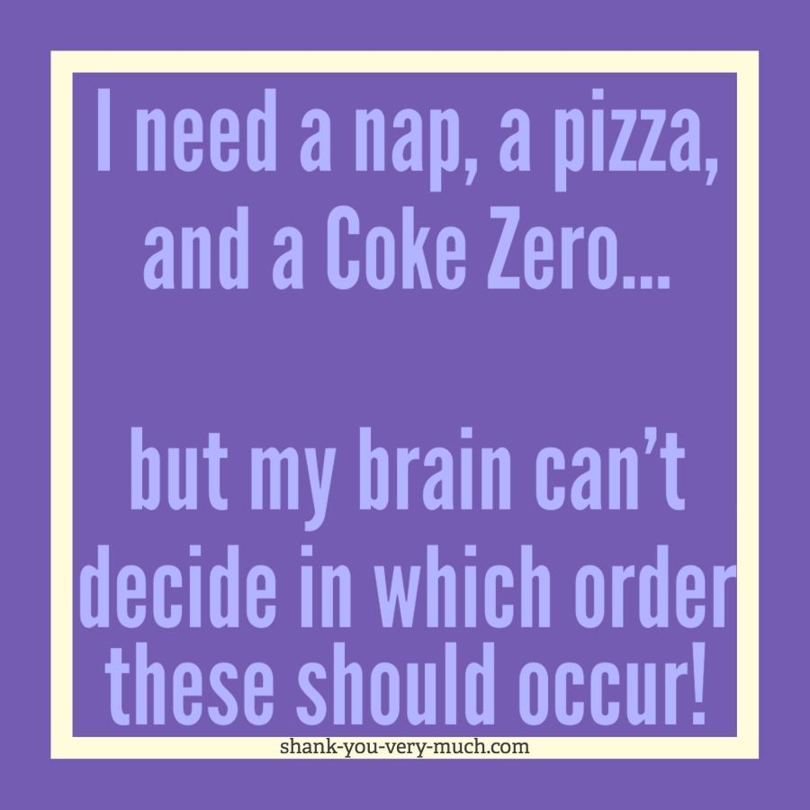 """A text box that says """"I need a nap, a pizza, and a Coke Zero... but my brain can't decide in which order these should occur!"""""""