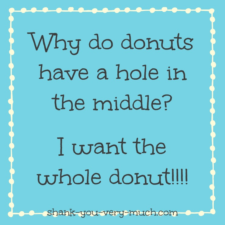 A text box that says 'Why do donuts have a hole in the middle? I want the whole donut!'