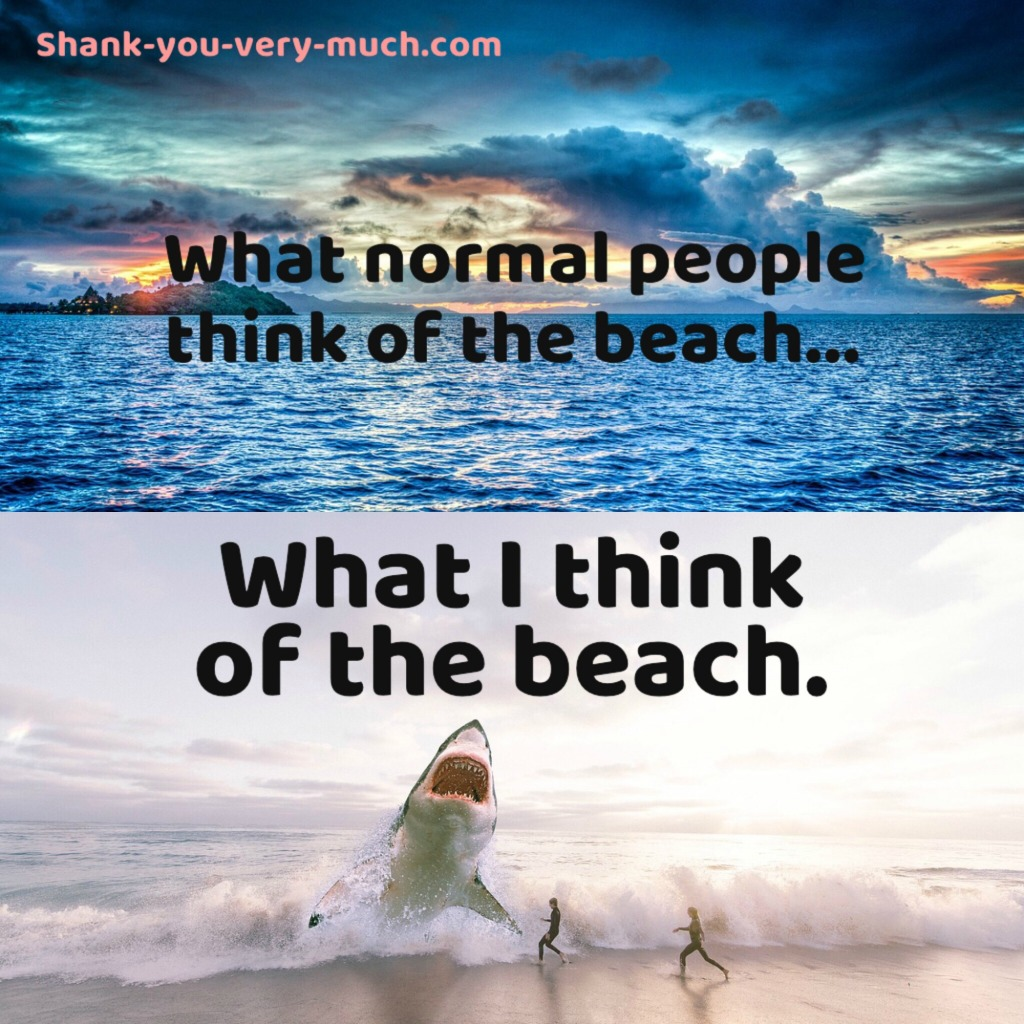A meme showing a tranquil ocean with the phrase 'what normal people think of the beach...' and then a image of a shark jumping out of the water with the phrase 'what I think of the beach'