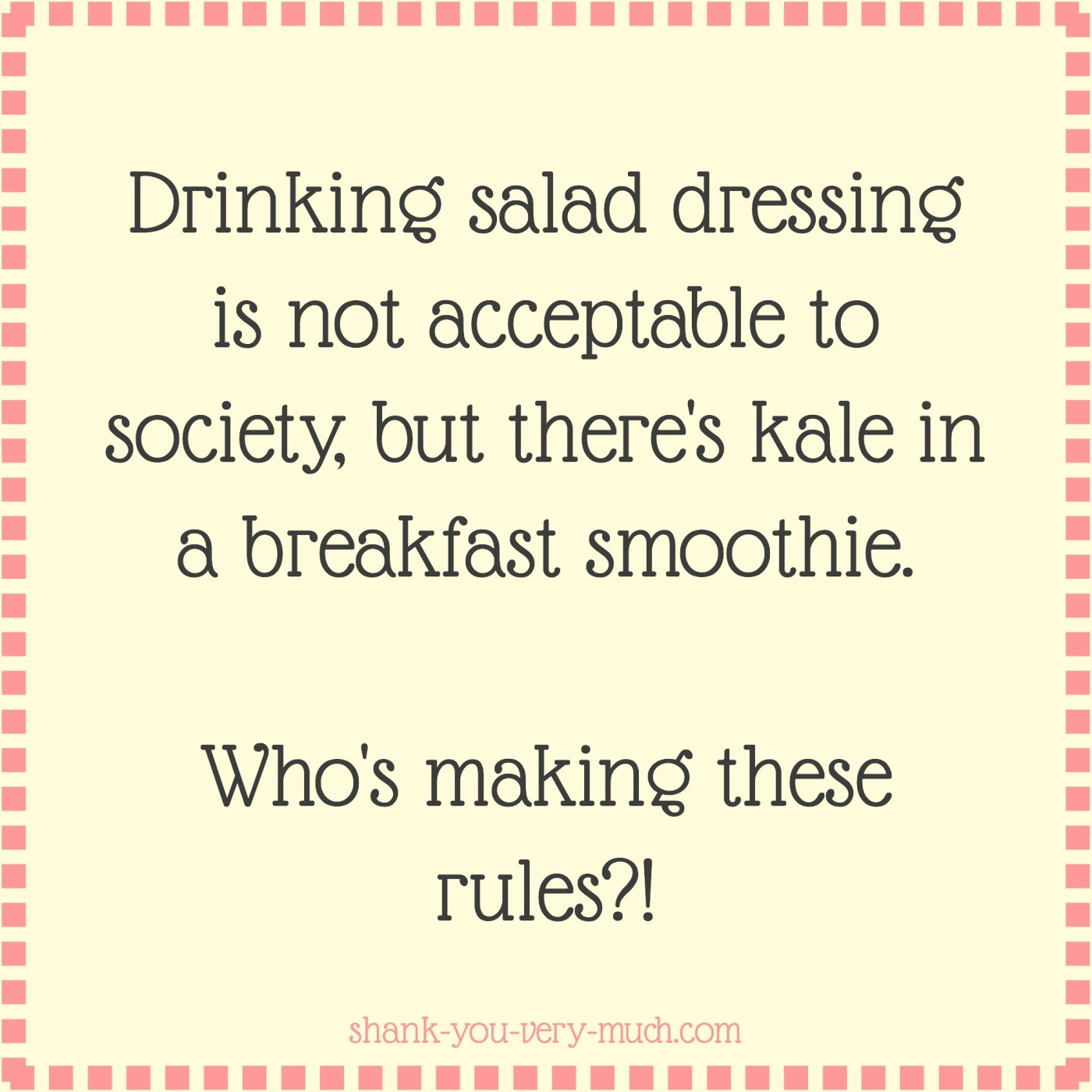 a text box that reads 'drinking salad dressing is not acceptable to society, but there's kale in a breakfast smoothie. who's making these rules?!'