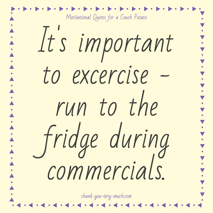 a text box that reads 'It's important to exercise - run to the fridge during commercials.'