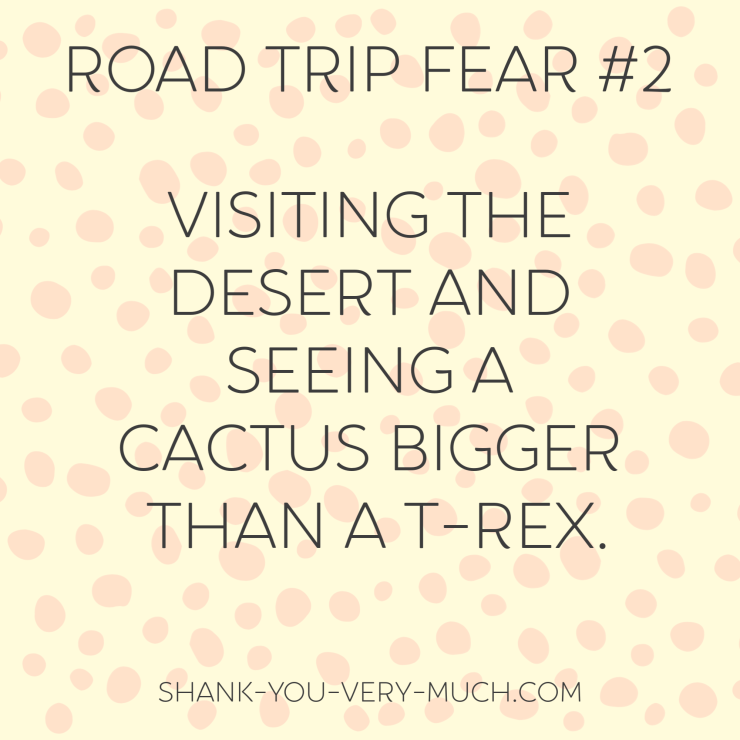 A text box that says 'road trip fear: visiting the desert and seeing a cactus bigger than a t-rex.'