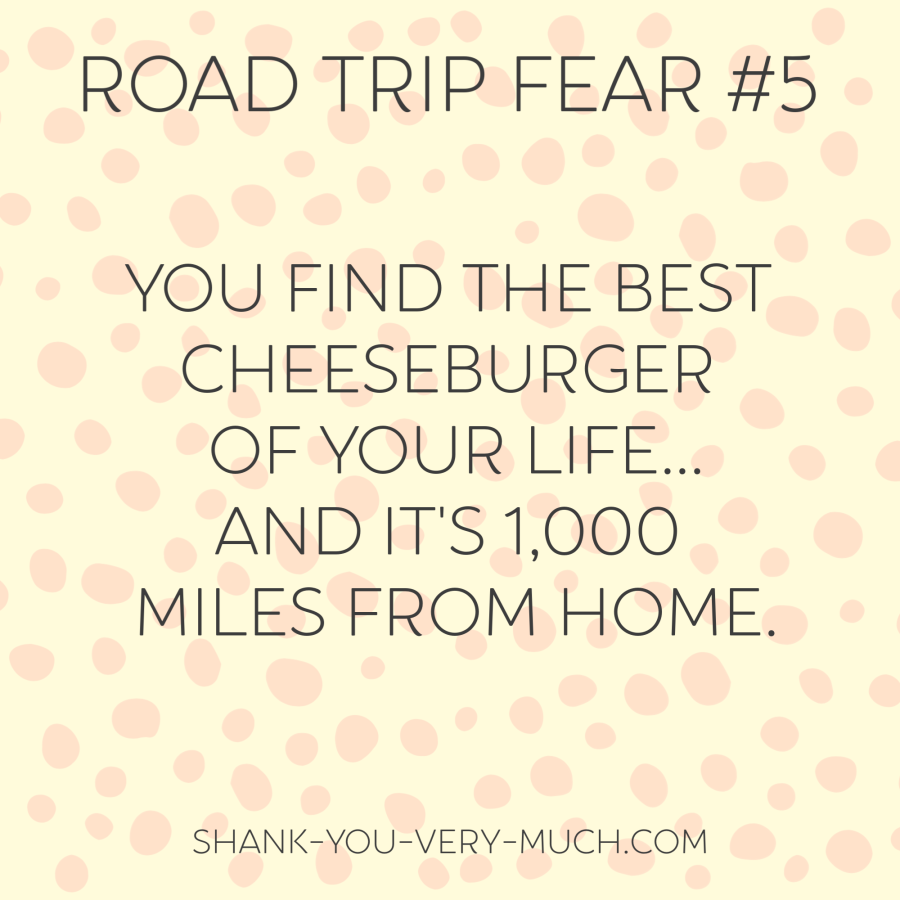 A text box that says 'road trip fear: you find the best cheeseburger of your life...and it's 1,000 miles from home.'