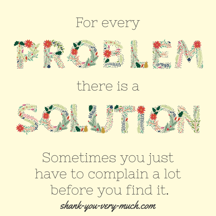 A text graphic that reads 'For every problem there is a solution. Sometimes you just have to complain a lot before you find it.'