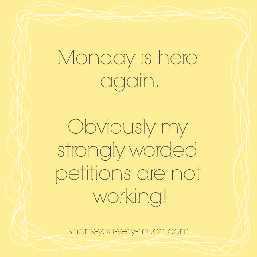 Monday is here again. Obviously my strongly worded petitions are not working!