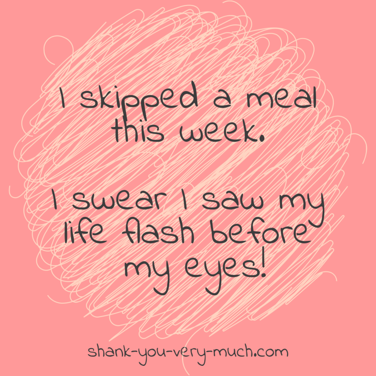 I skipped a meal this week. I swear I saw my life flash before my eyes!