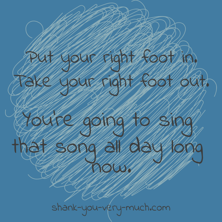 Put your right foot in. Take your right foot out. You're going to sing that song all day long now.