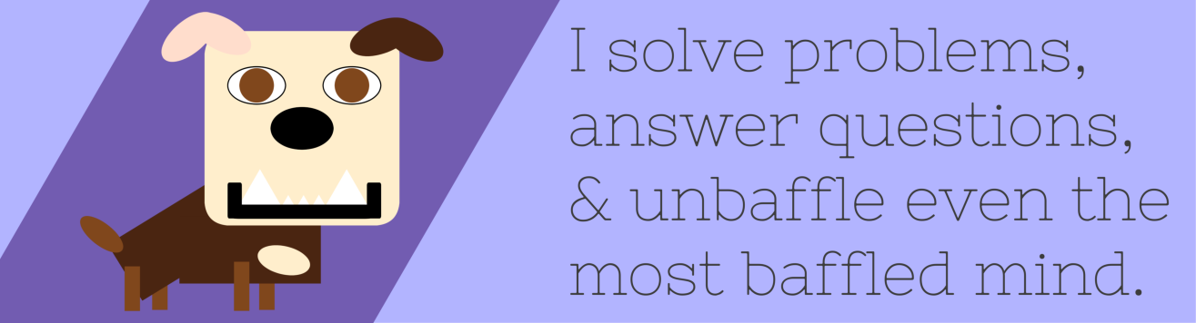 I solve problems, answer questions, and unbaffle even the most baffled mind.