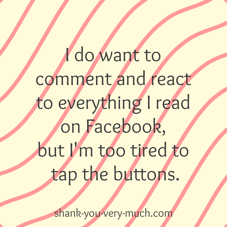 I do want to comment and react to everything I read on Facebook, but I'm too tired to tap the buttons.