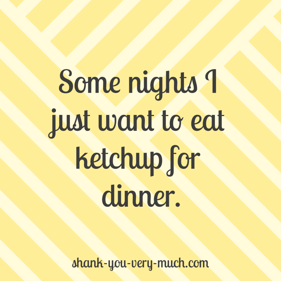 Some nights I just want to eat ketchup for dinner.