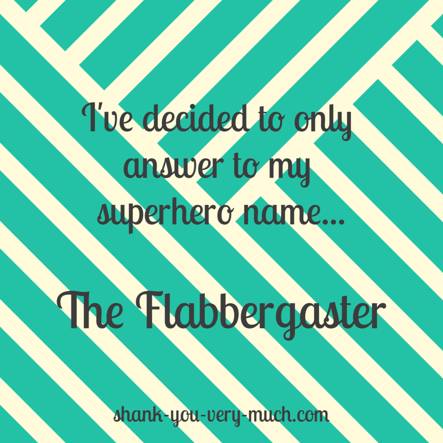 I've decided to only answer to my superhero name... The Flabbergaster