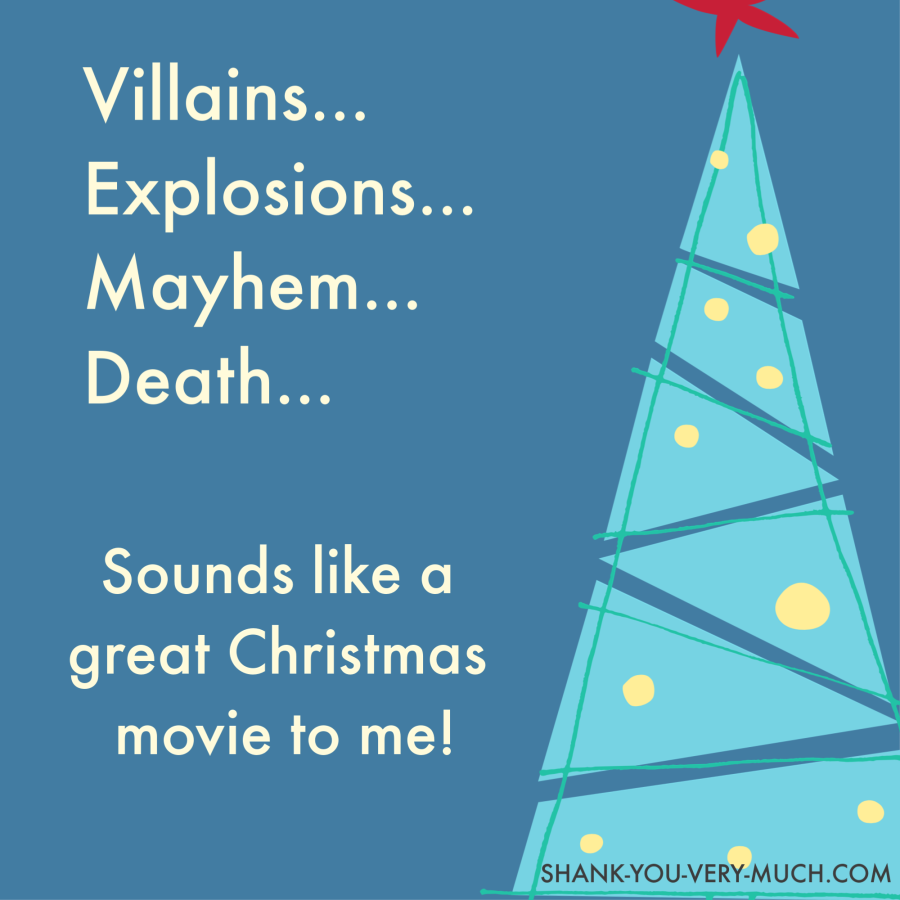 Villains... Explosions... Mayhem... Death... Sounds like a great Christmas movie to me!