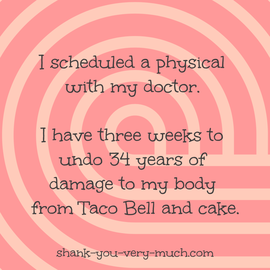 I scheduled a physical with my doctor. I have three weeks to undo 34 years of damage to my body from Taco Bell and cake.