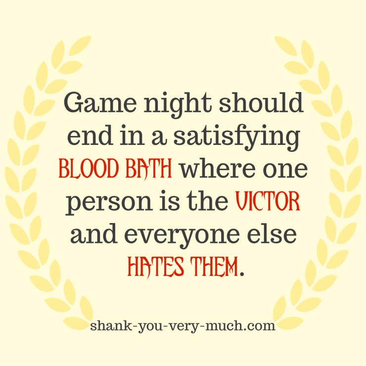 """Game night should end in a satisfying blood bath where one person is the victor and everyone else hates them."""