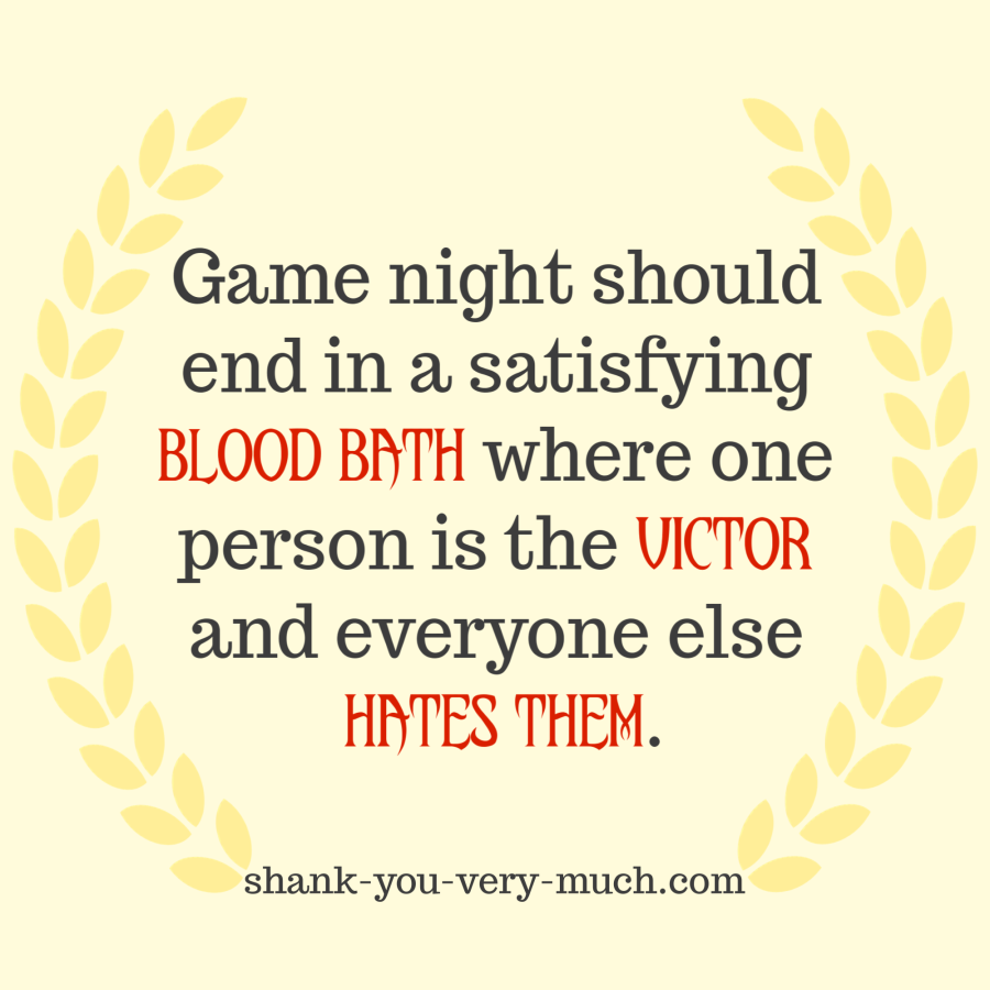 """""""Game night should end in a satisfying blood bath where one person is the victor and everyone else hates them."""""""