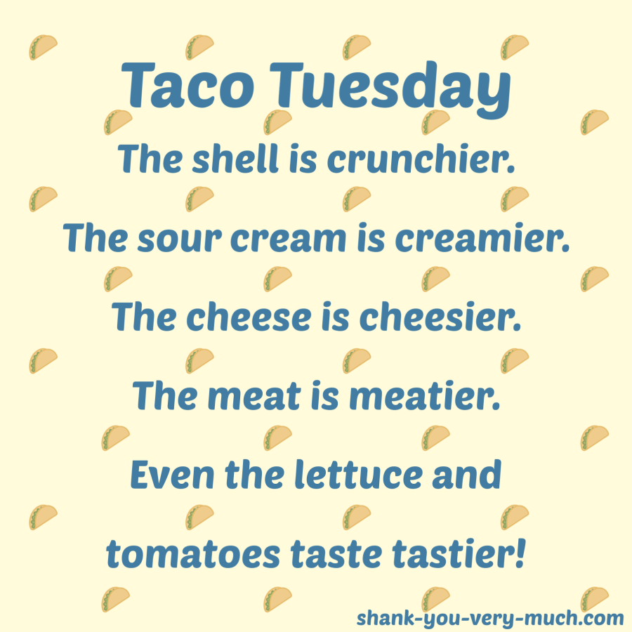"""Taco Tuesday The shell is crunchier. The sour cream is creamier. The cheese is cheesier. The meat is meatier. Even the lettuce and tomatoes taste tastier!"""
