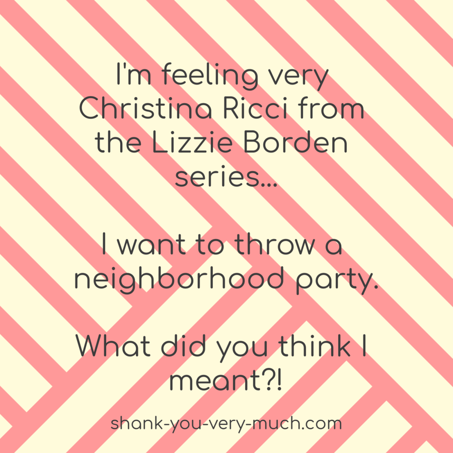 I'm feeling very Christina Ricci from the Lizzie Borden series... I want to throw a neighborhood party. What did you think I meant?!