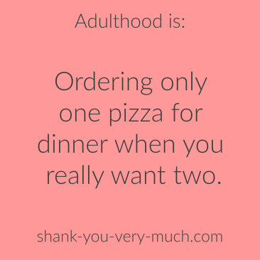 Adulthood is: ordering only one pizza for dinner when you really want two.