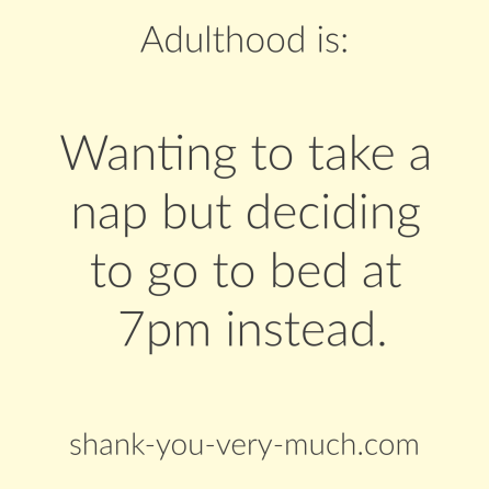 Adulthood is: wanting to take a nap but deciding to go to bed at 7pm instead.