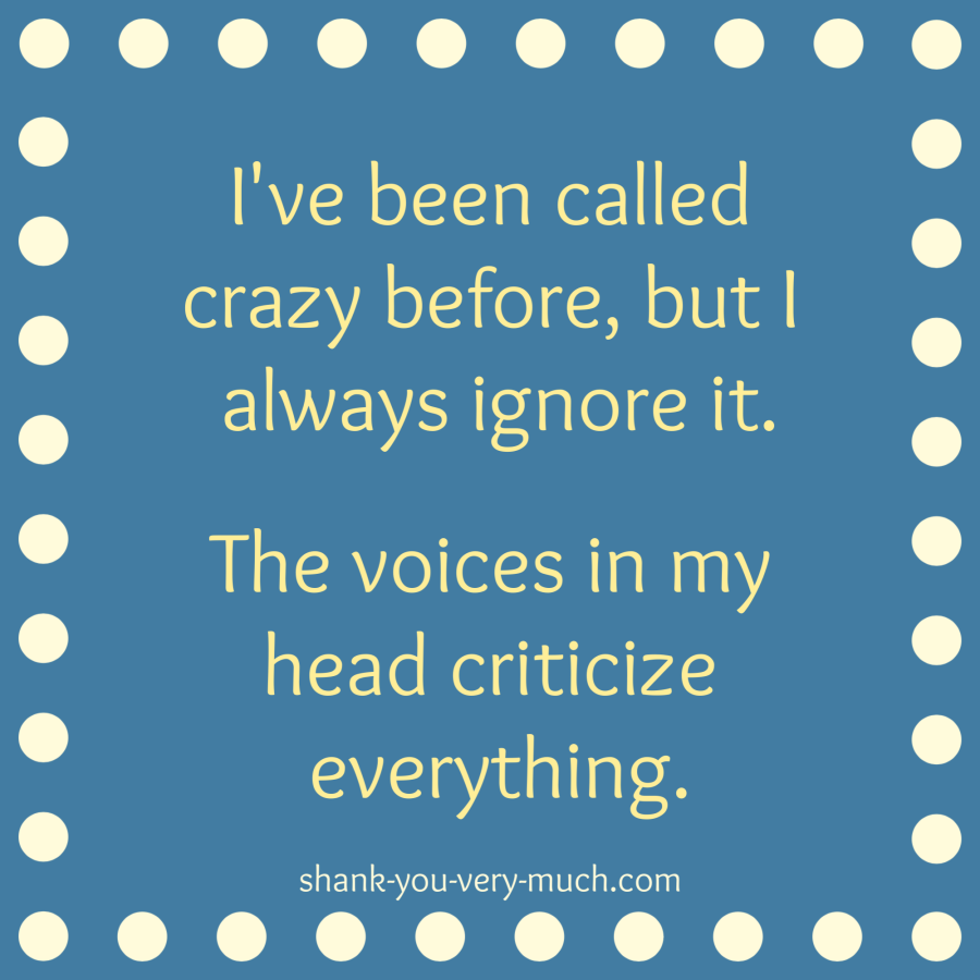 I've been called crazy before, but I always ignore it. The voices in my head criticize everything.'