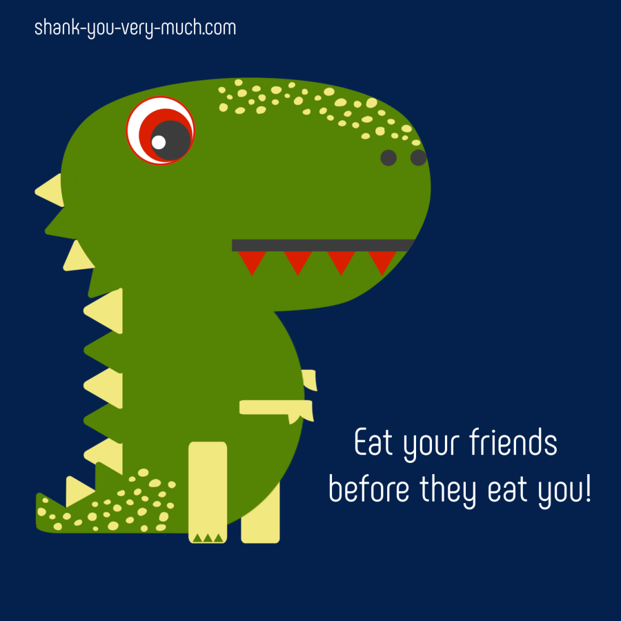 A cartoon rendering of a t-rex saying 'Eat your friends before they eat you!'
