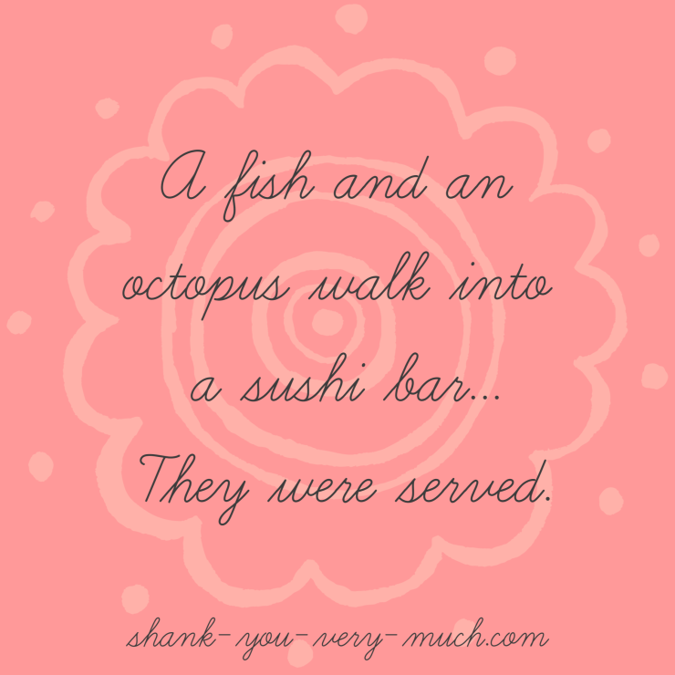 'A fish and an octopus walk into a sushi bar... they were served.'