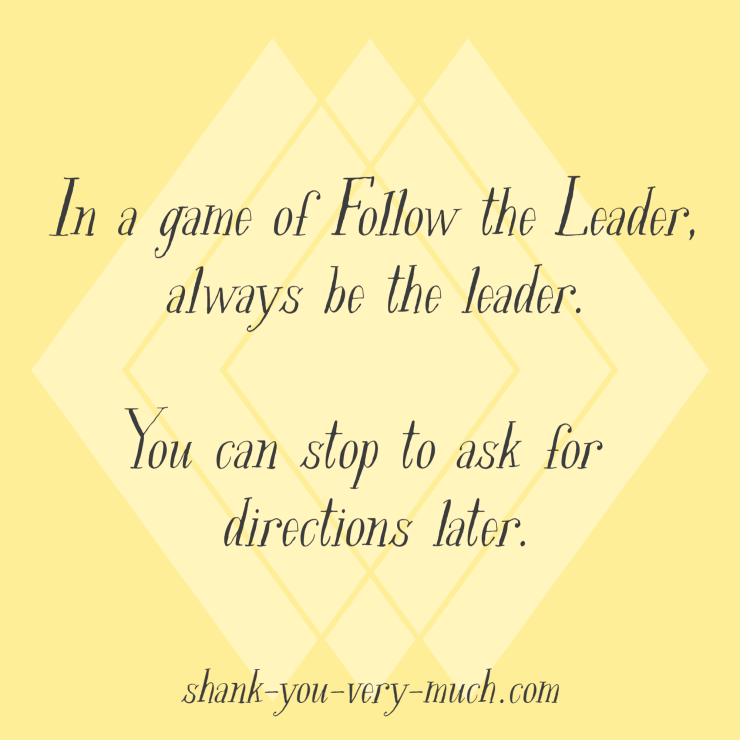 In a game of Follow the Leader, always be the leader. You can stop to ask for directions later.