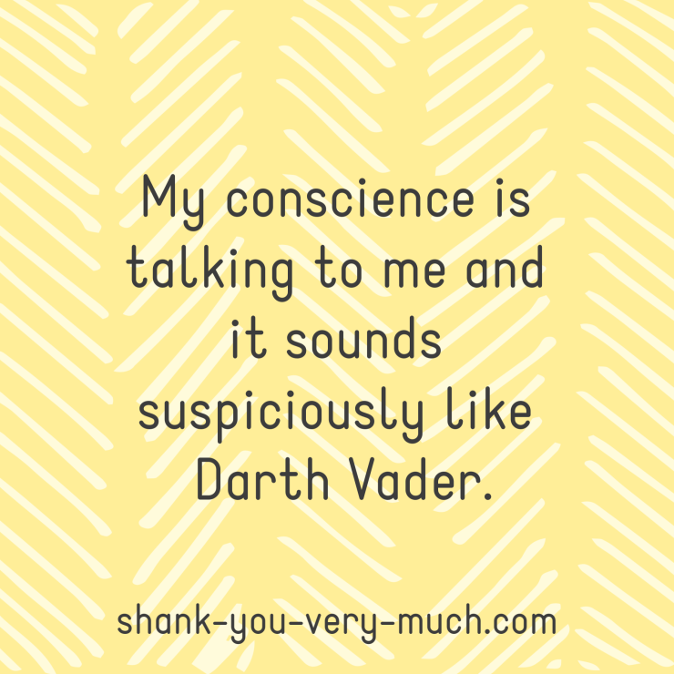 My conscience is talking to me and it sounds suspiciously like Darth Vader.