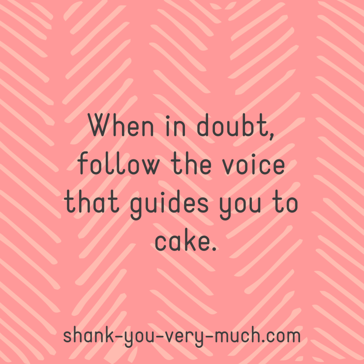 When in doubt, follow the voice that guides you to cake.
