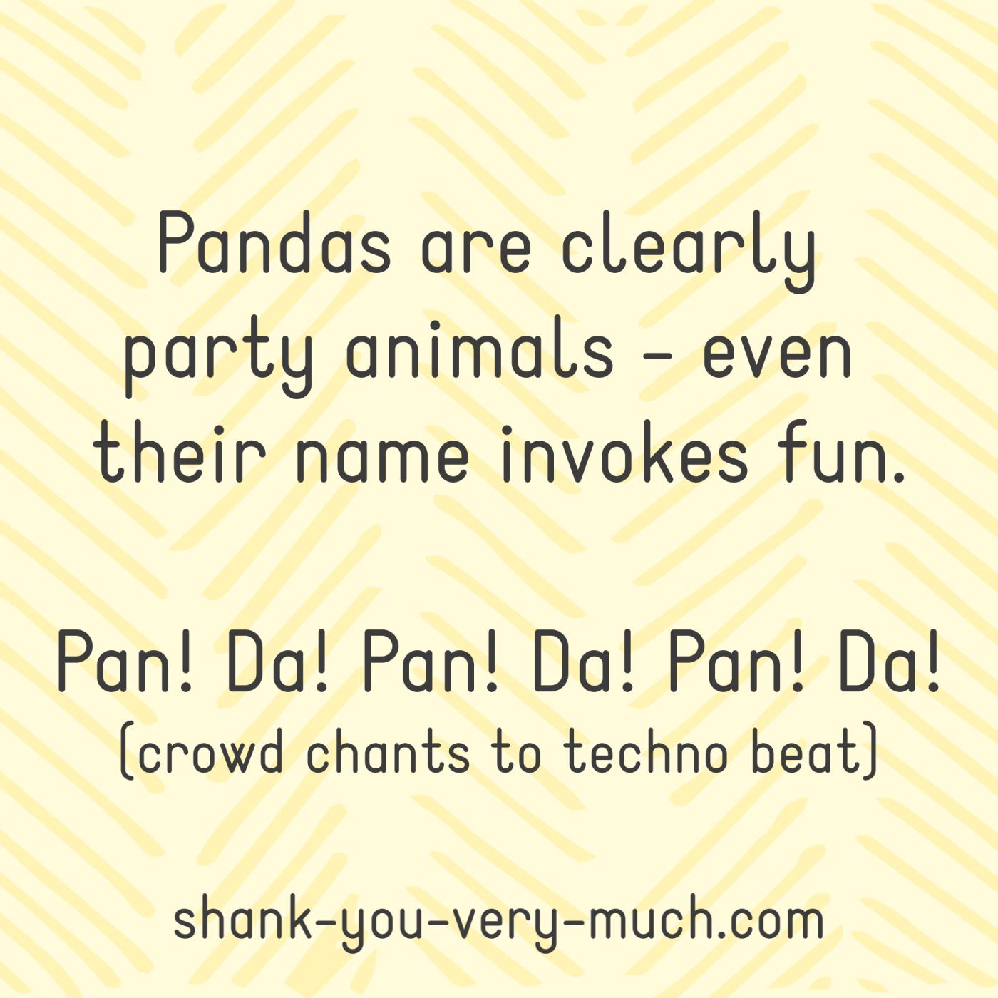 Pandas are clearly party animals - even their name invokes fun. Pan! Da! Pan! Da! Pan! Da! (crowd chants to techno beat)