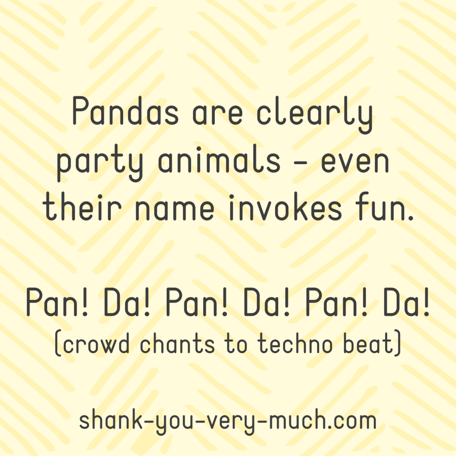 Pandas are clearly party animals - even their name invokes fun. Pan! Da! Pan! Da! Pan! Da! (crowd chants to techno beat)