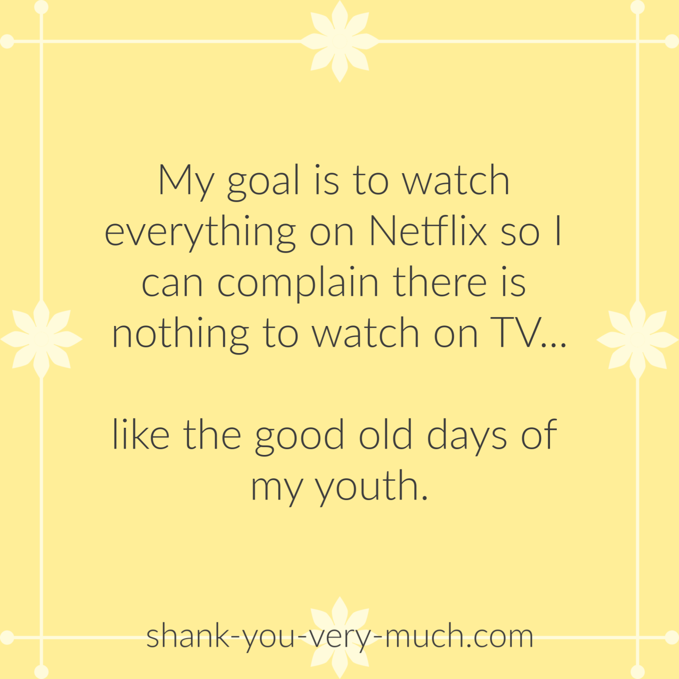My goal is to watch everything on Netflix so I can complain there is nothing to watch on tv... like the good old days of my youth.