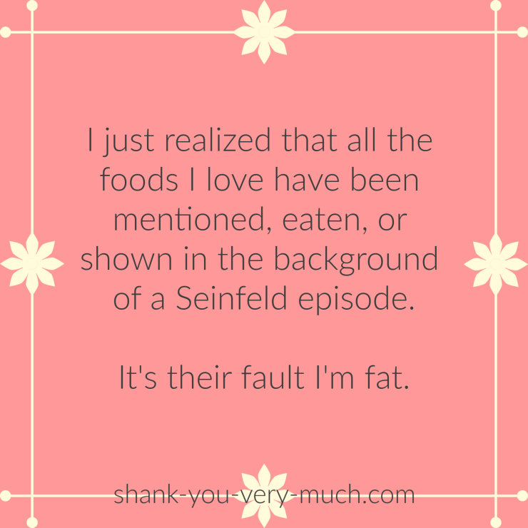 I just realized that all of the foods I love have been mentioned, eaten, or shown in the background of a Seinfeld episode. It's their fault I'm fat.