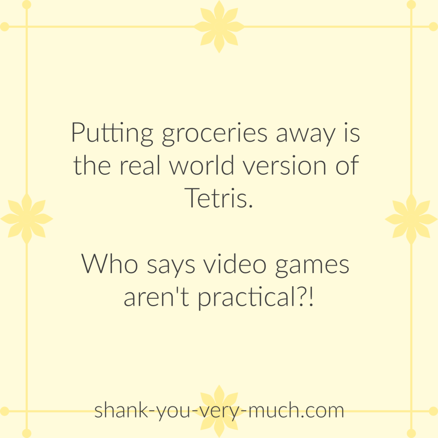 Putting groceries away is the real world version of Tetris. Who says video games aren't practical?!