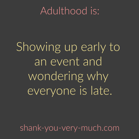 Adulthood Is - Showing up early to an event and wondering why everyone is late.