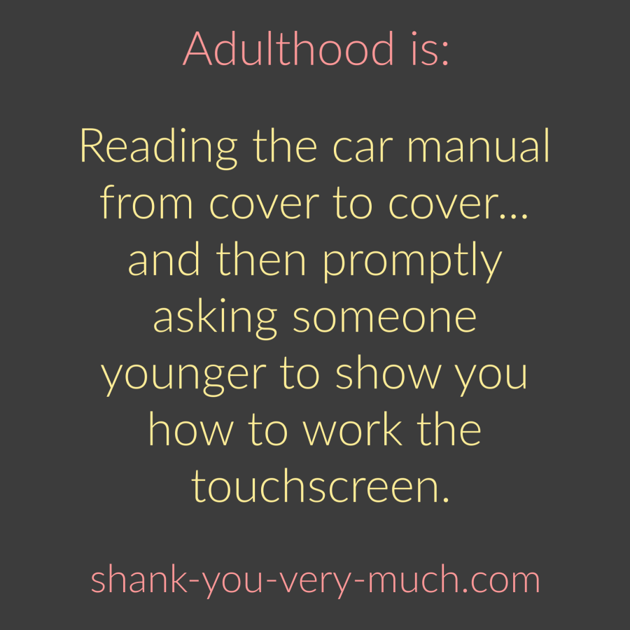 Adulthood Is - Reading the car manual from cover to cover... and then promptly asking someone younger to show you how to work the touchscreen.